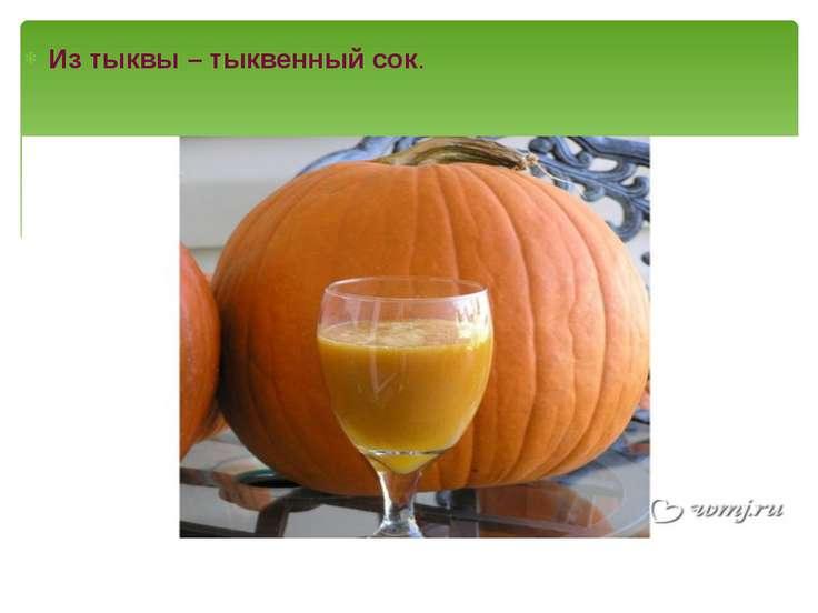 Из тыквы – тыквенный сок.