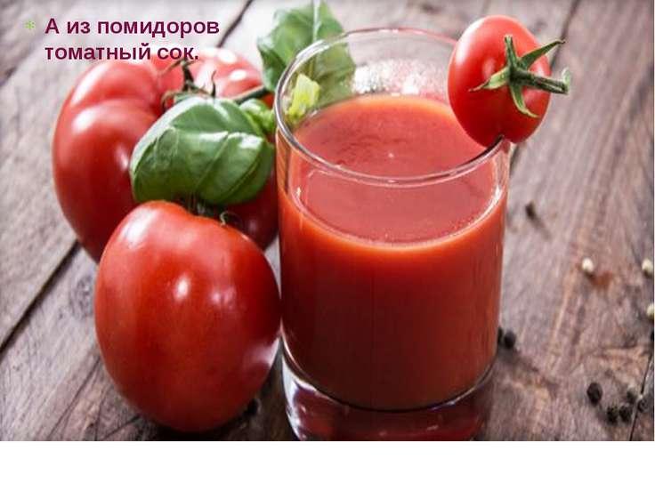 А из помидоров томатный сок.