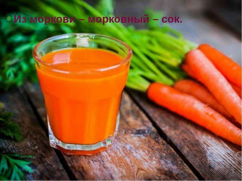 Из моркови – морковный – сок.