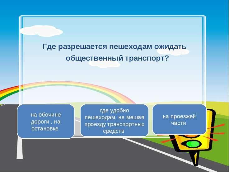 Где разрешается пешеходам ожидать общественный транспорт? на обочине дороги ,...