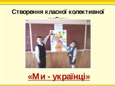 Створення класної колективної роботи «Ми - українці»