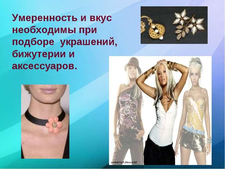 Умеренность и вкус необходимы при подборе украшений, бижутерии и аксессуаров.