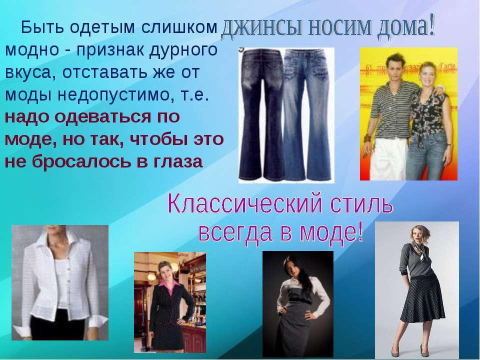 Быть одетым слишком модно - признак дурного вкуса, отставать же от моды недоп...