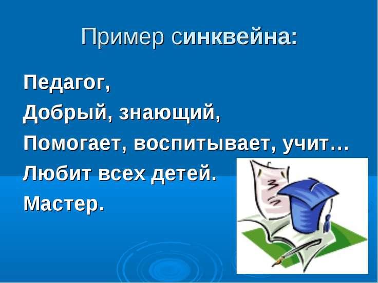 Пример синквейна: Педагог, Добрый, знающий, Помогает, воспитывает, учит… Люби...
