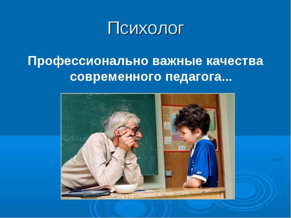 Психолог Профессионально важные качества современного педагога...