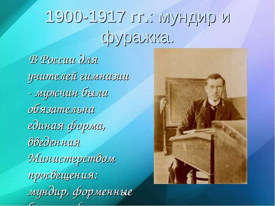 1900-1917 гг.: мундир и фуражка. В России для учителей гимназии - мужчин была...