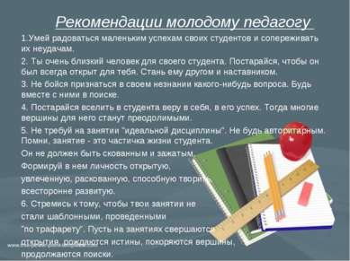 Рекомендации молодому педагогу 1.Умей радоваться маленьким успехам своих студ...