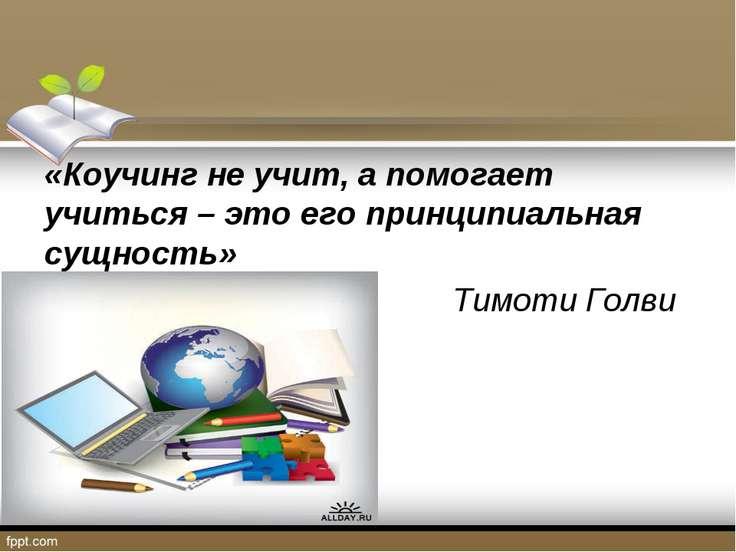 «Коучинг не учит, а помогает учиться – это его принципиальная сущность» Тимот...