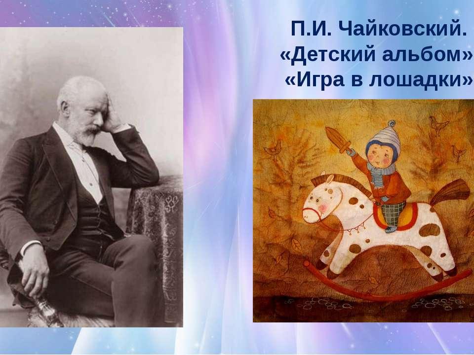 П.И. Чайковский. «Детский альбом». «Игра в лошадки»