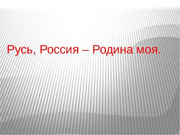 Русь, Россия – Родина моя.