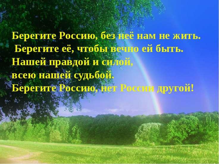 Берегите Россию, без неё нам не жить. Берегите её, чтобы вечно ей быть. Нашей...