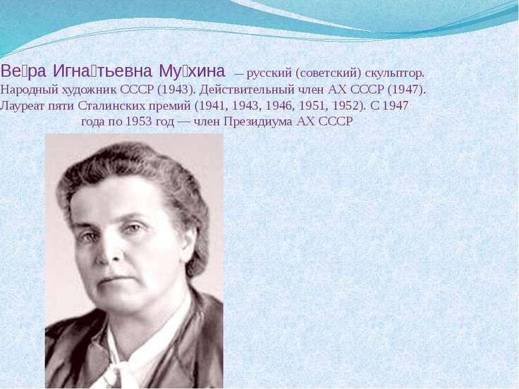 Ве ра Игна тьевна Му хина — русский (советский) скульптор. Народный художник...