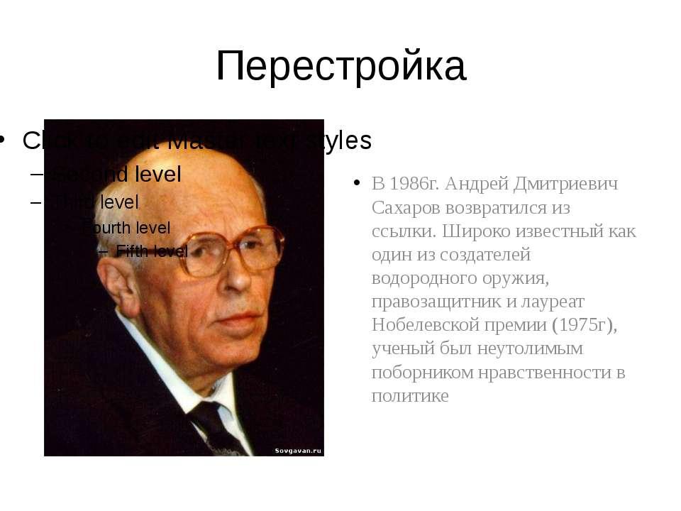 Перестройка В 1986г. Андрей Дмитриевич Сахаров возвратился из ссылки. Широко ...