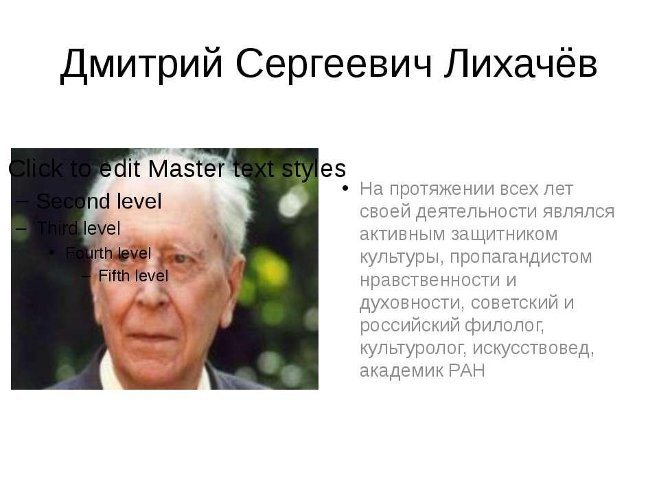 Дмитрий Сергеевич Лихачёв На протяжении всех лет своей деятельности являлся а...