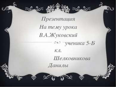 Презентация На тему урока В.А.Жуковский ученика 5-Б кл. Шелковникова Данилы