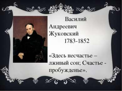 Василий Андреевич Жуковский 1783-1852 «Здесь несчастье – лживый сон; Счастье ...