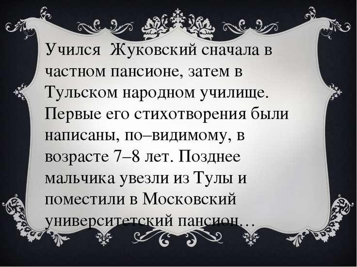Учился Жуковский сначала в частном пансионе, затем в Тульском народном училищ...