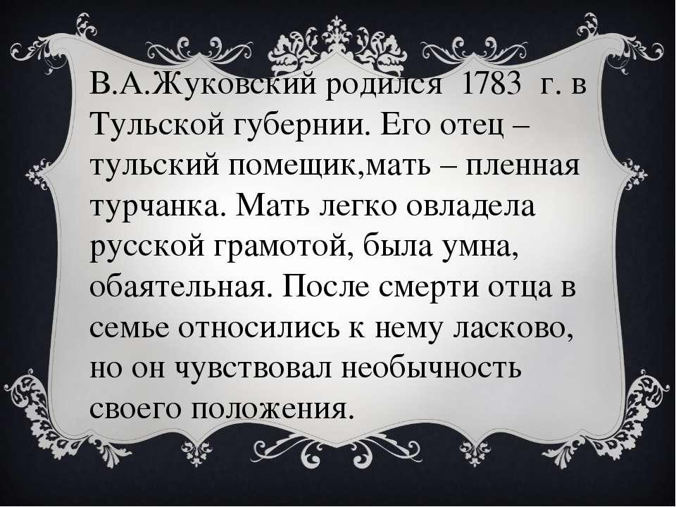 В.А.Жуковский родился 1783 г. в Тульской губернии. Его отец – тульский помещи...