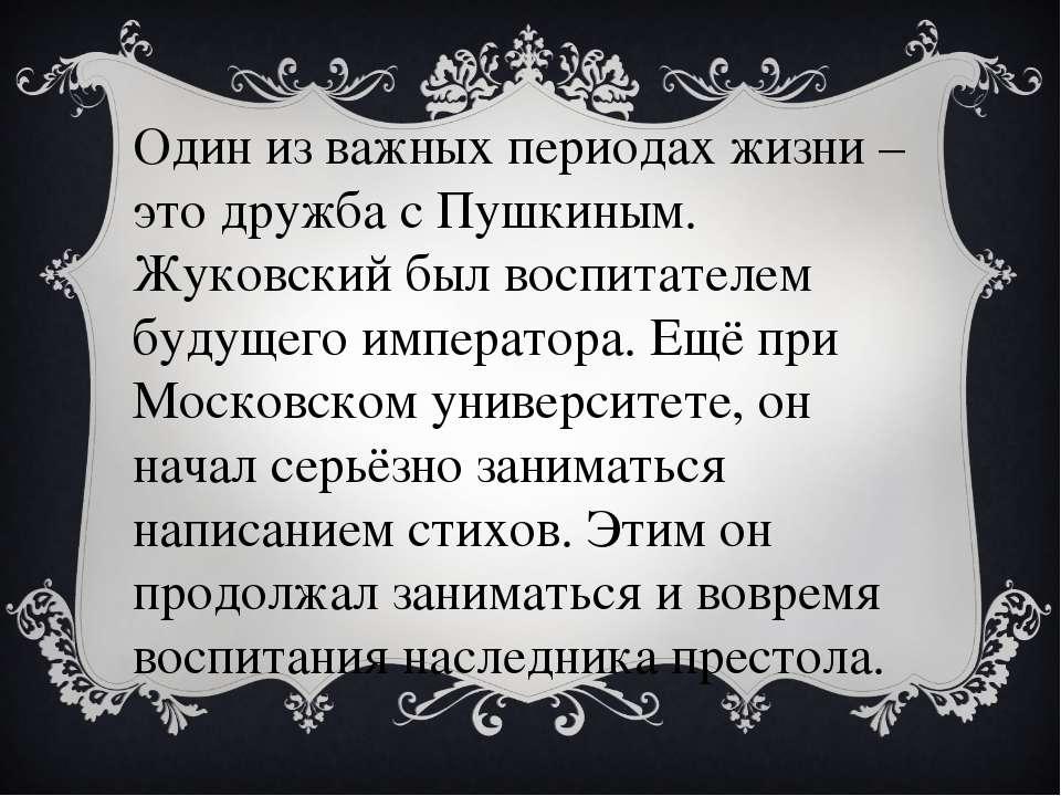 Один из важных периодах жизни – это дружба с Пушкиным. Жуковский был воспитат...