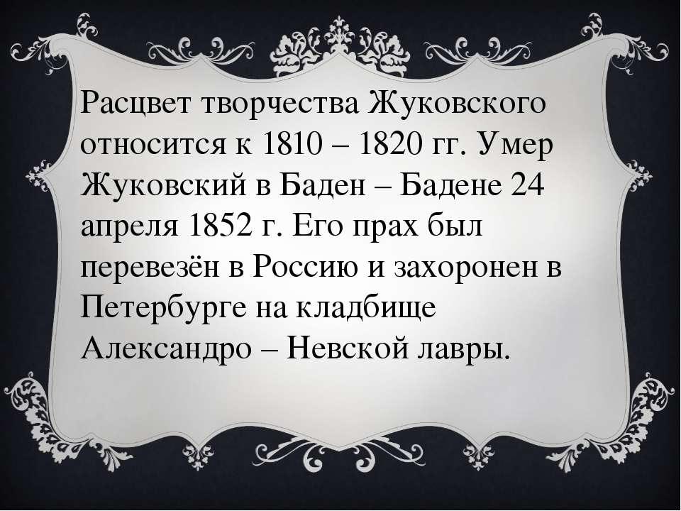 Расцвет творчества Жуковского относится к 1810 – 1820 гг. Умер Жуковский в Ба...