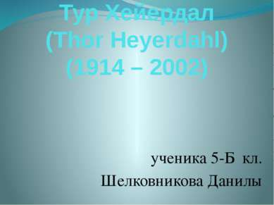 Тур Хейердал (Thor Heyerdahl) (1914 – 2002) ученика 5-Б кл. Шелковникова Данилы