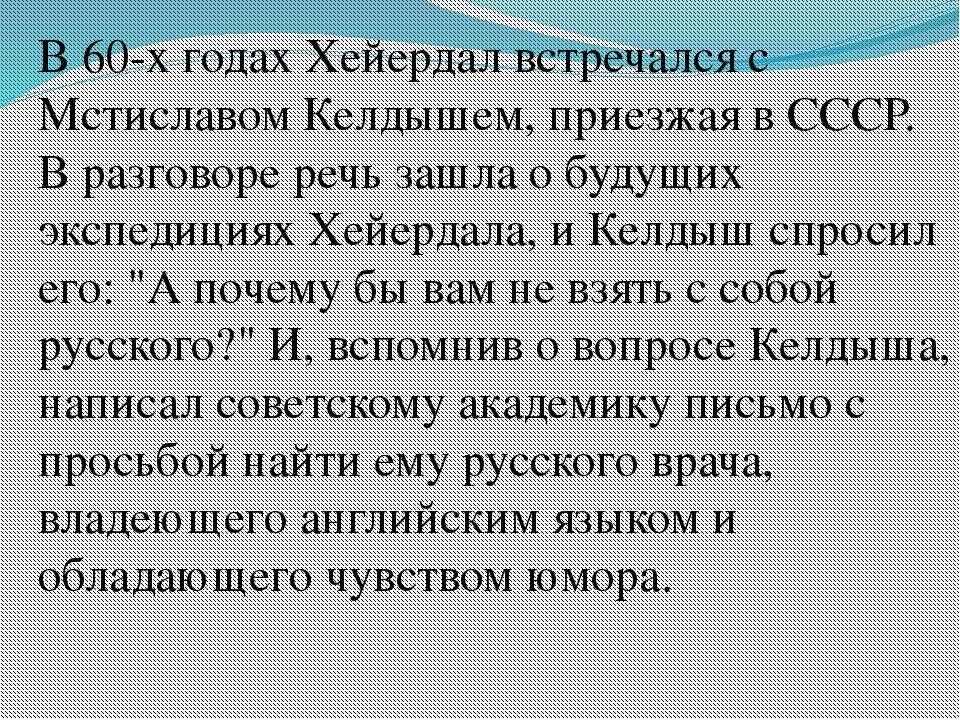В 60-х годах Хейердал встречался с Мстиславом Келдышем, приезжая в СССР. В ра...