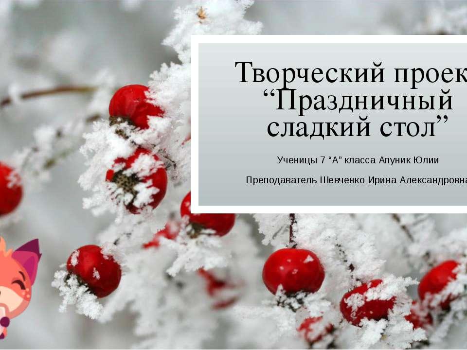 """Творческий проект """"Праздничный сладкий стол"""" Ученицы 7 """"А"""" класса Апуник Юлии..."""