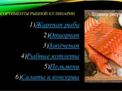 АССОРТИМЕНТЫ РЫБНОЙ КУЛИНАРИИ Жареная рыба Отворная Запёченая Рыбные котлеты ...