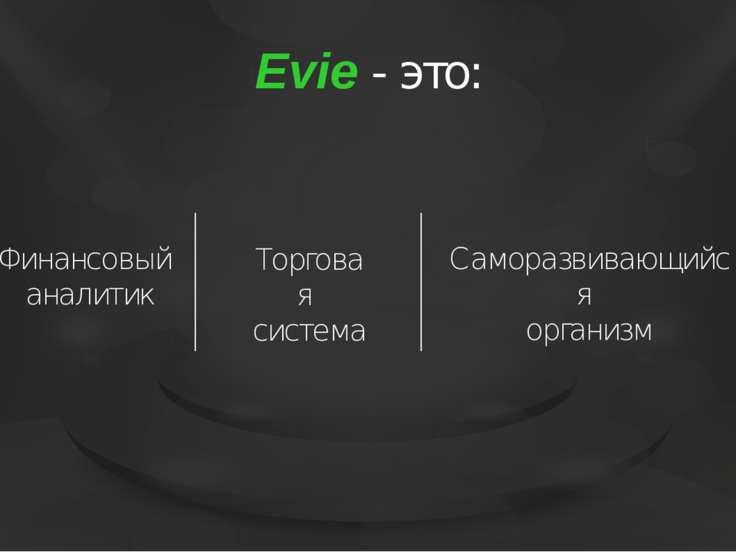 Evie - это: Саморазвивающийся организм Торговая система Финансовый аналитик