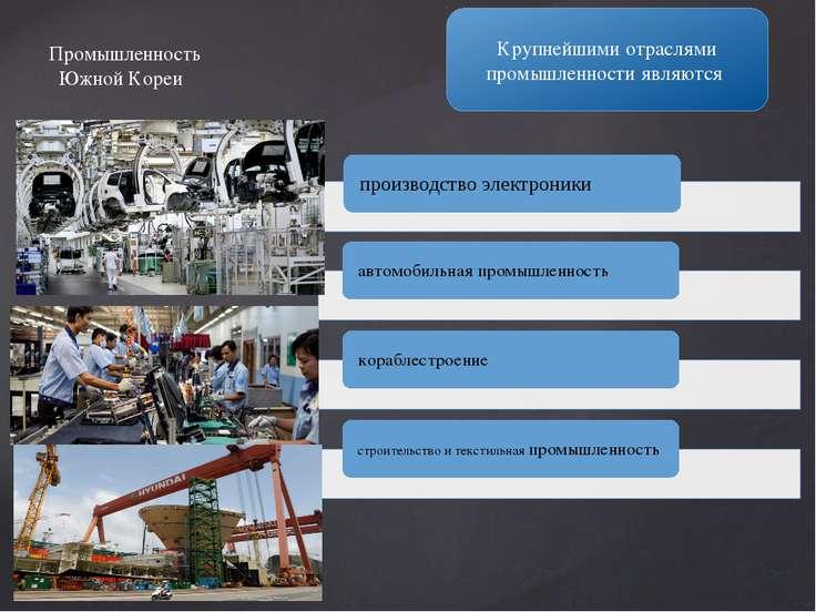 Крупнейшими отраслями промышленности являются Промышленность Южной Кореи