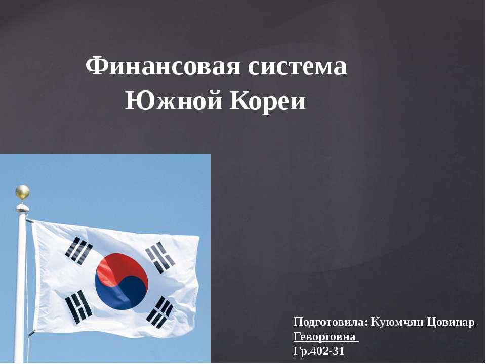 Финансовая система Южной Кореи Подготовила: Куюмчян Цовинар Геворговна Гр.402...