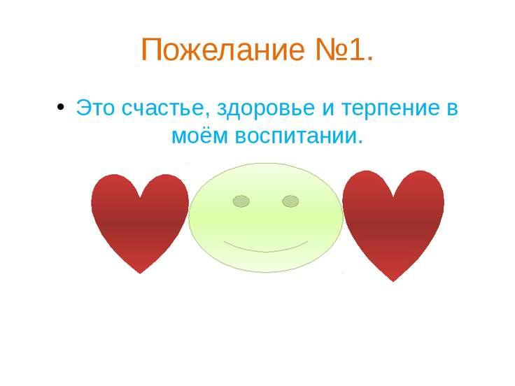 Пожелание №1. Это счастье, здоровье и терпение в моём воспитании.