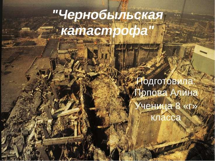 """""""Чернобыльская катастрофа"""" Подготовила: Попова Алина Ученица 8 «г» класса"""
