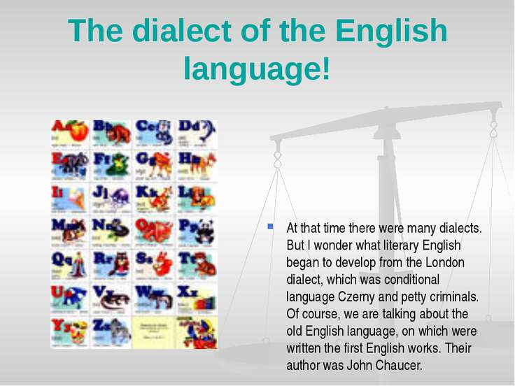 The dialect of the English language! At that time there were many dialects. B...