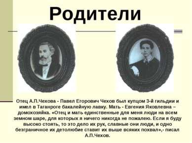 Родители Отец А.П.Чехова - Павел Егорович Чехов был купцом 3-й гильдии и имел...