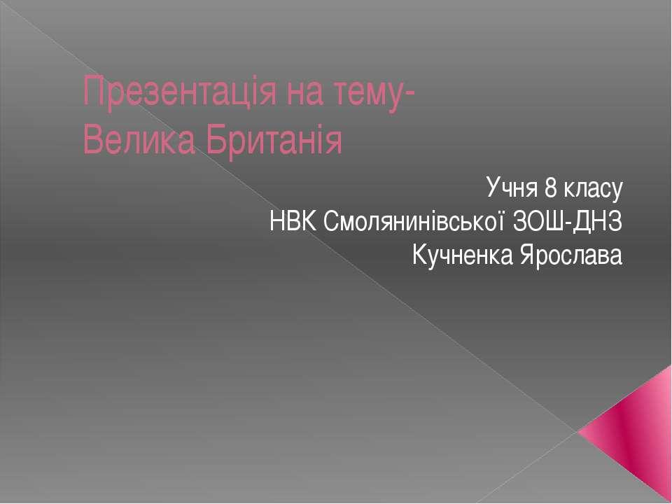 Презентація на тему- Велика Британія Учня 8 класу НВК Смолянинівської ЗОШ-ДНЗ...