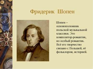 Фридерик Шопен Шопен – основоположник польской музыкальной классики. Это комп...