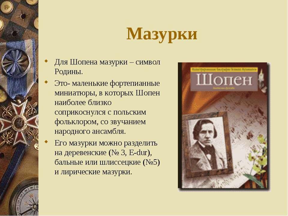 Мазурки Для Шопена мазурки – символ Родины. Это- маленькие фортепианные миниа...