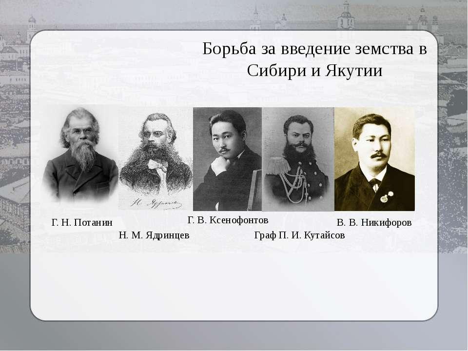 Борьба за введение земства в Сибири и Якутии Г. Н. Потанин Н. М. Ядринцев Г. ...