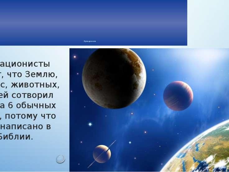Креационизм Креационисты верят, что Землю, космос, животных, людей сотворил Б...