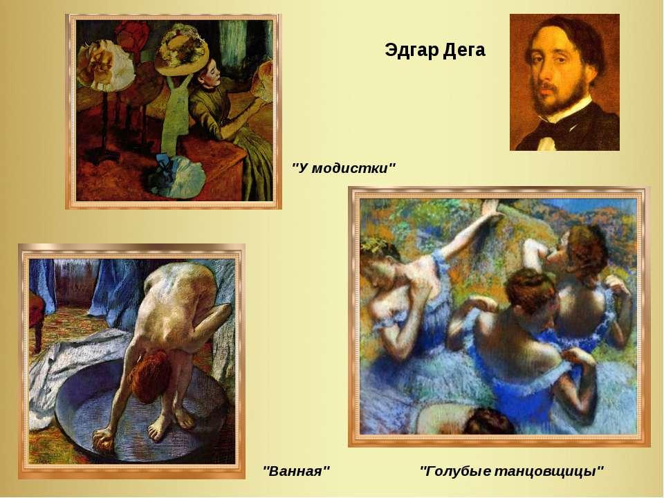 """Эдгар Дега """"Ванная"""" """"Голубые танцовщицы"""" """"У модистки"""""""