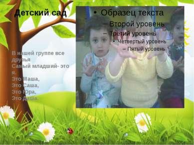 Детский сад В нашей группе все друзья Самый младший- это я. Это Маша, Это Са...