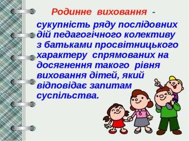Родинне виховання - сукупність ряду послідовних дій педагогічного колективу з...