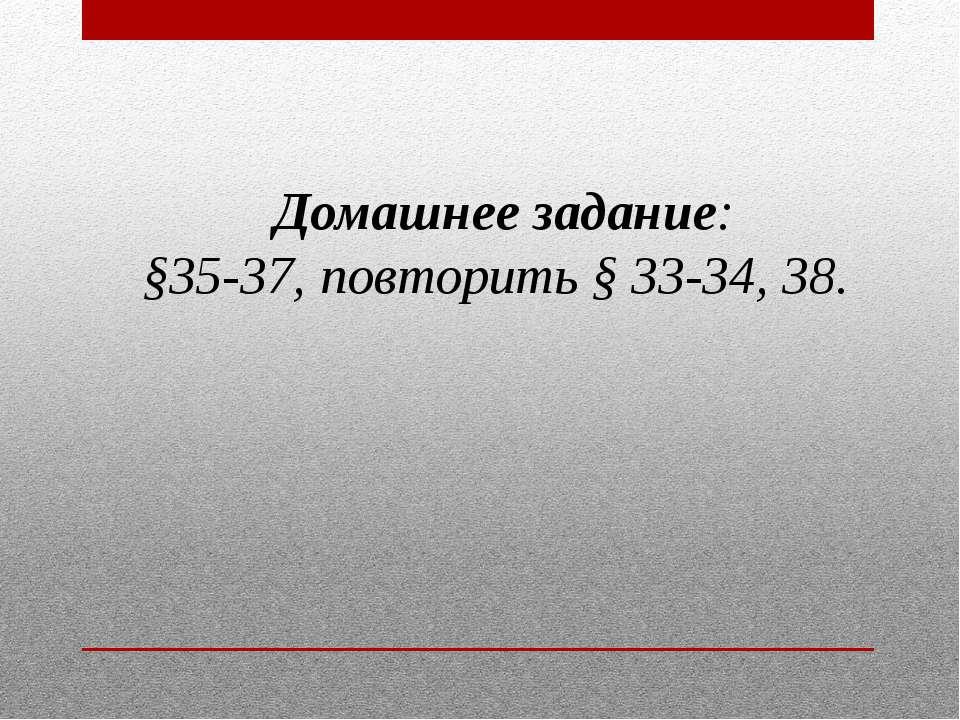 Домашнее задание: §35-37, повторить § 33-34, 38.