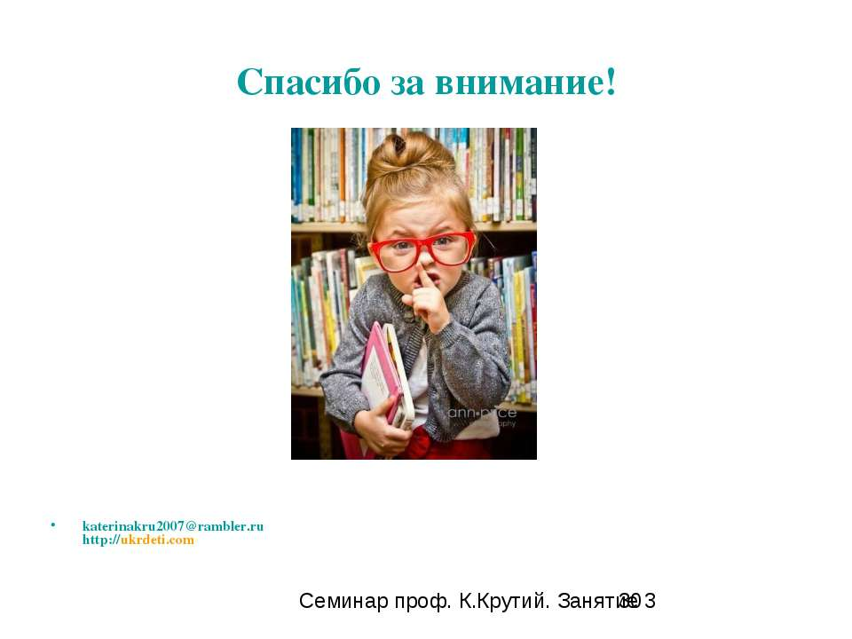 Спасибо за внимание! katerinakru2007@rambler.ru http://ukrdeti.com Семинар пр...