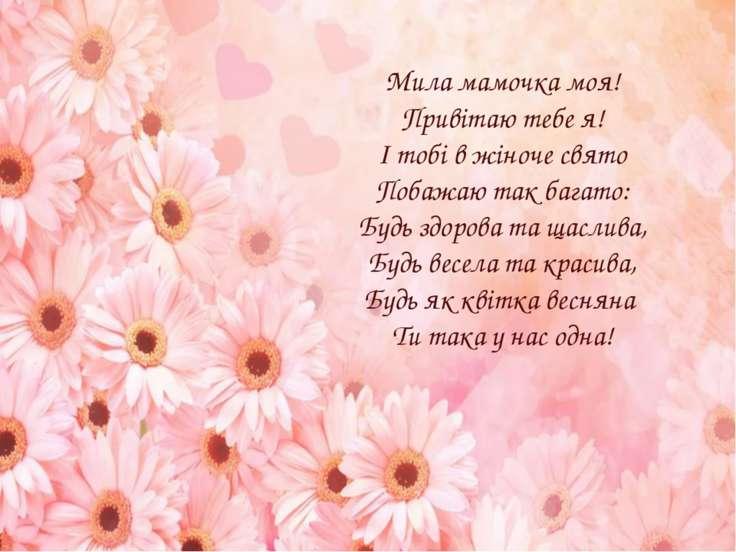 Мила мамочка моя! Привітаю тебе я! І тобі в жіноче свято Побажаю так багато: ...