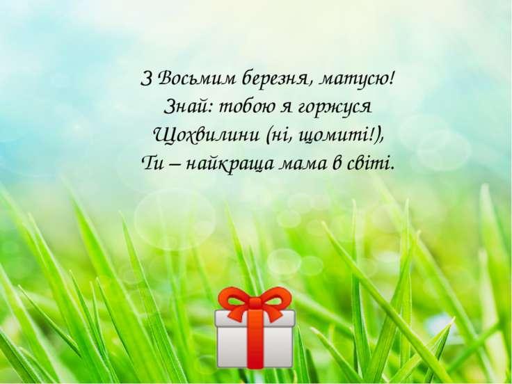 З Восьмим березня, матусю! Знай: тобою я горжуся Щохвилини (ні, щомиті!), Ти ...