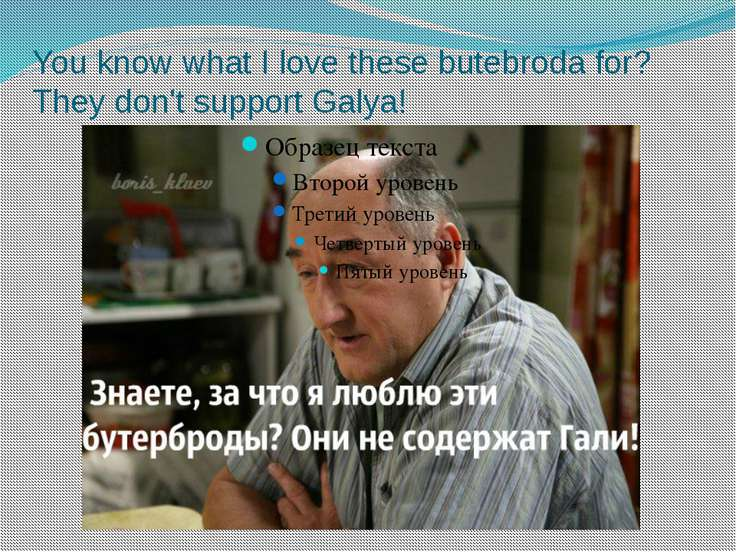 You know what I love these butebroda for? They don't support Galya!