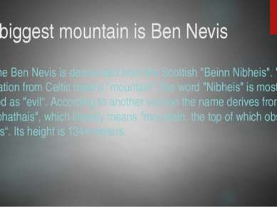 The biggest mountain is Ben Nevis The name Ben Nevis is descended from the Sc...