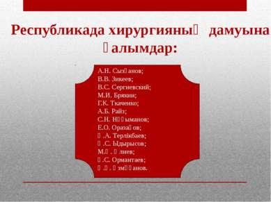Республикада хирургияның дамуына ғалымдар: А.Н. Сызғанов; В.В. Зикеев; В.С. С...